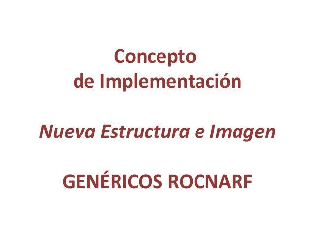 Concepto   de ImplementaciónNueva Estructura e Imagen  GENÉRICOS ROCNARF