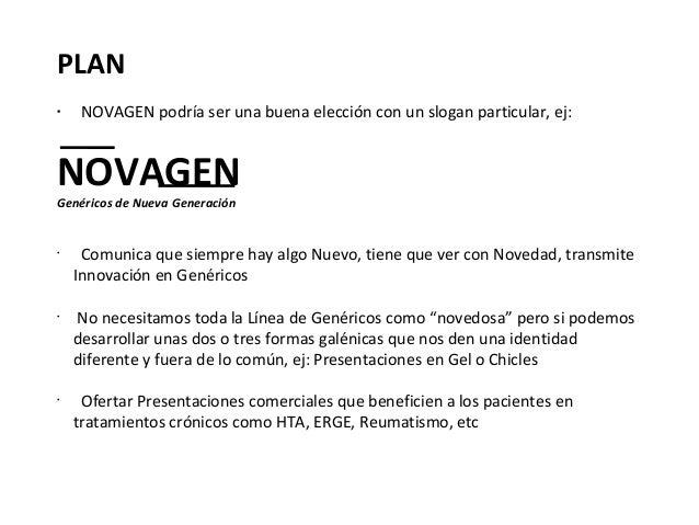 PLAN•     NOVAGEN podría ser una buena elección con un slogan particular, ej:NOVAGENGenéricos de Nueva Generación•     Com...