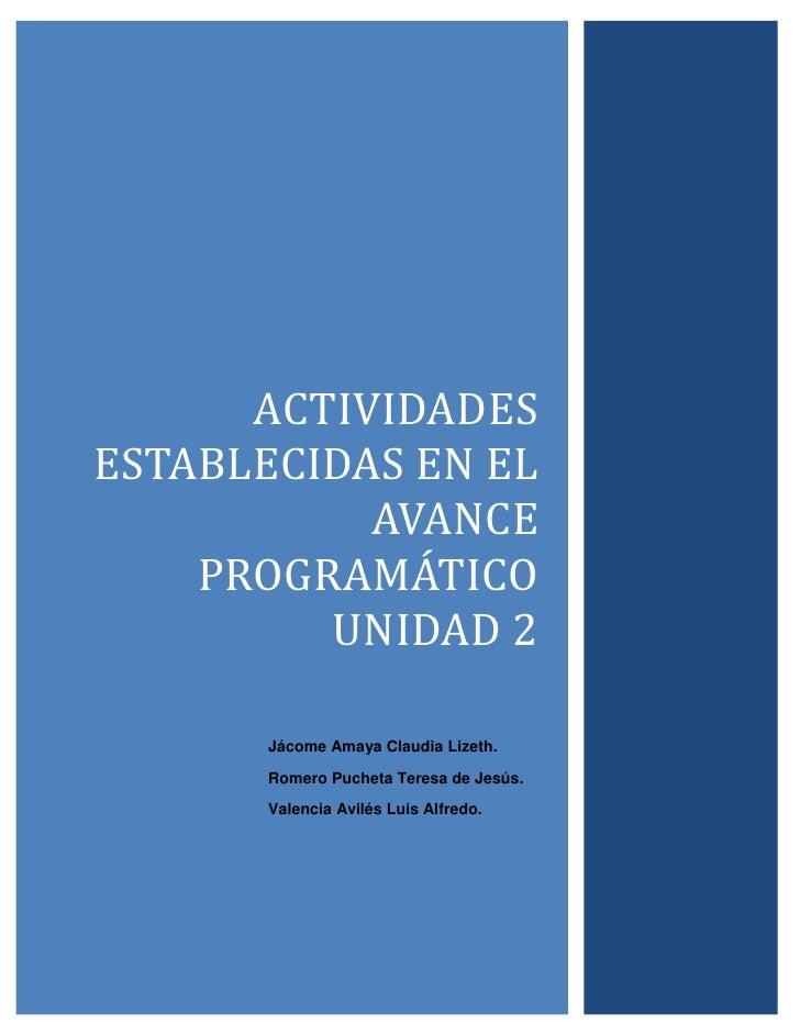 Actividades establecidas en el avance PROGRAMÁTICO unidad 2Jácome Amaya Claudia Lizeth.Romero Pucheta Teresa de Jesús.Vale...