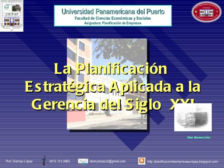 La Planificación  Estratégica Aplicada a la Gerencia del Siglo  XXI Prof. Dennys López  Universidad Panamericana del Puert...