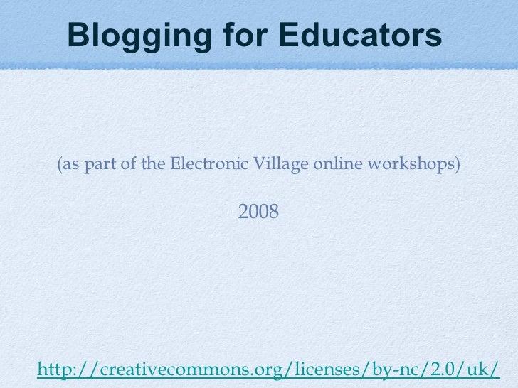 <ul><li>Blogging for Educators   </li></ul><ul><li>(as part of the Electronic Village online workshops) </li></ul><ul><li>...