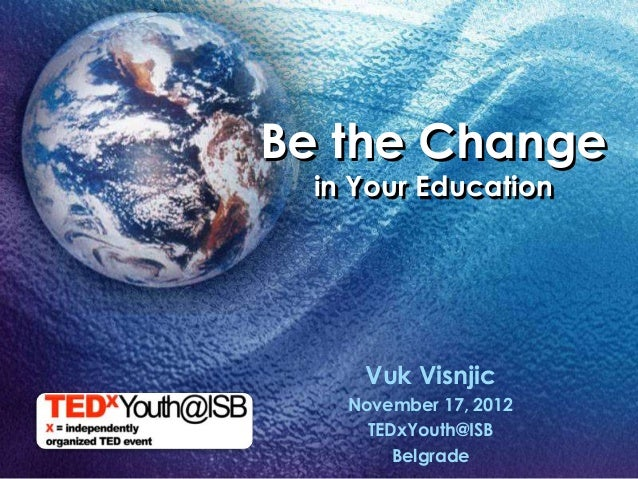 Be the Change  in Your Education     Vuk Visnjic    November 17, 2012      TEDxYouth@ISB         Belgrade