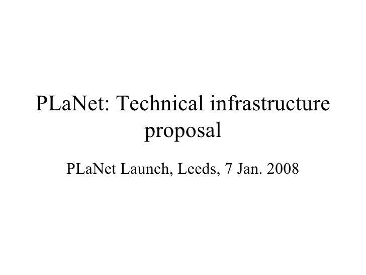 PLaNet: Technical infrastructure proposal PLaNet Launch, Leeds, 7 Jan. 2008