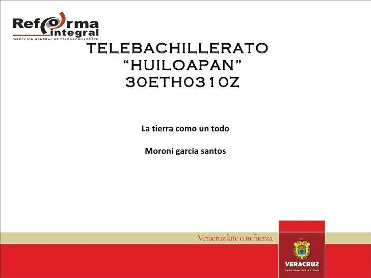 "TELEBACHILLERATO  ""HUILOAPAN"" 30ETH0310Z La tierra como un todo Moroni garcia santos"