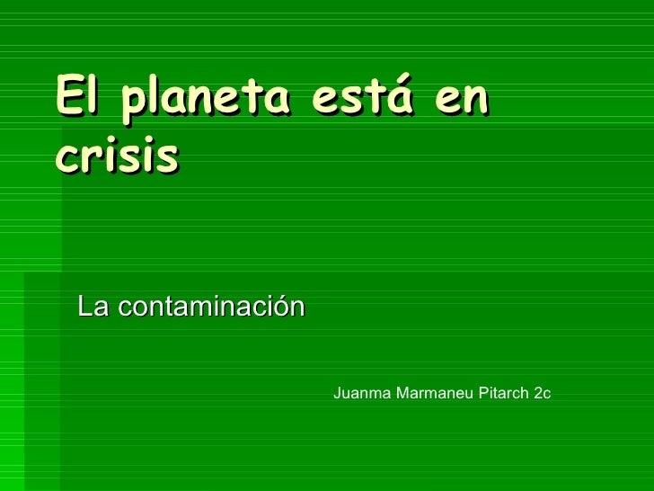 El planeta está en  crisis La contaminación  Juanma Marmaneu Pitarch 2c