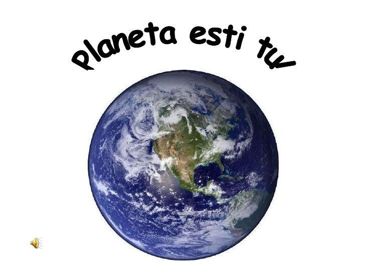 Planeta esti tu!