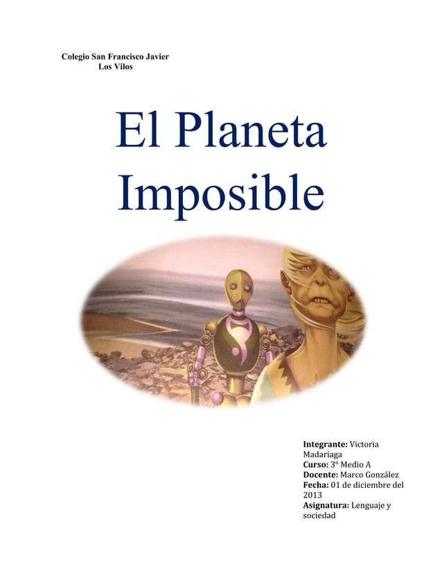 Colegio San Francisco Javier Los Vilos  El Planeta Imposible  Integrante: Victoria Madariaga Curso: 3° Medio A Docente: Ma...
