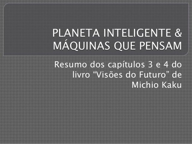 """PLANETA INTELIGENTE &  MÁQUINAS QUE PENSAM  Resumo dos capítulos 3 e 4 do  livro """"Visões do Futuro"""" de  Michio Kaku"""