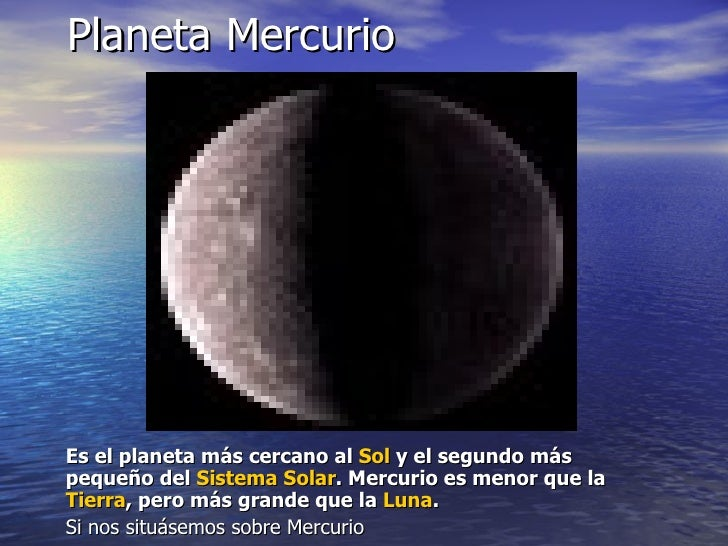 Planeta Mercurio <ul><li>Es el planeta más cercano al  Sol  y el segundo más pequeño del  Sistema Solar . Mercurio es meno...
