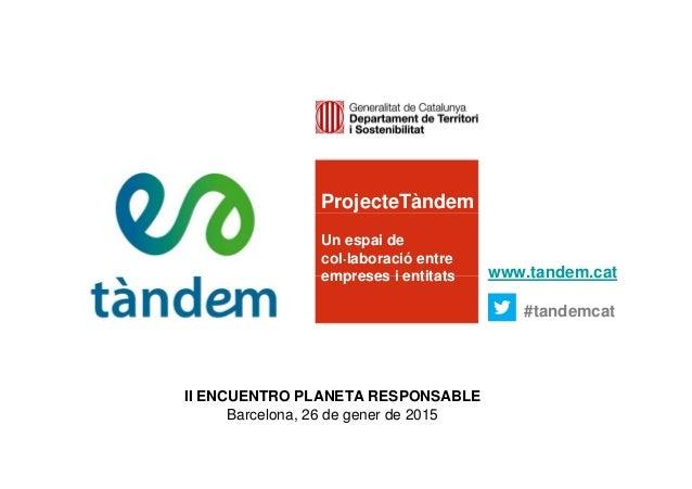 ProjecteTàndem Un espai de col·laboració entre empreses i entitats www.tandem.cat #tandemcat II ENCUENTRO PLANETA RESPONSA...