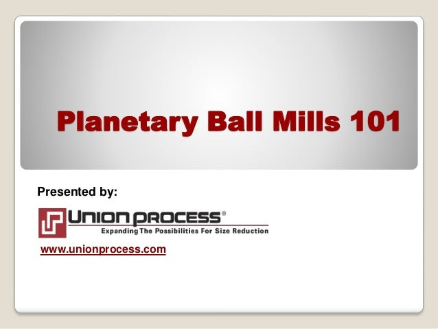 Planetary Ball Mills 101 Presented by: www.unionprocess.com