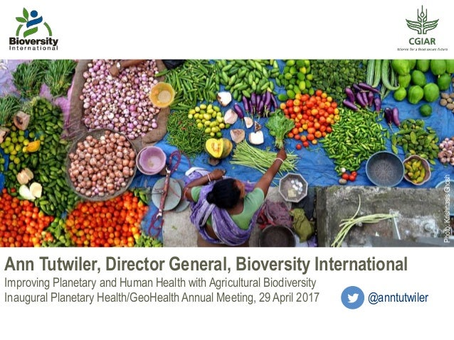 Ann Tutwiler, Director General, Bioversity International Improving Planetary and Human Health with Agricultural Biodiversi...