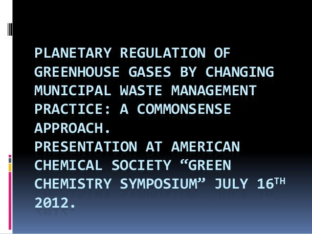 PLANETARY REGULATION OFGREENHOUSE GASES BY CHANGINGMUNICIPAL WASTE MANAGEMENTPRACTICE: A COMMONSENSEAPPROACH.PRESENTATION ...