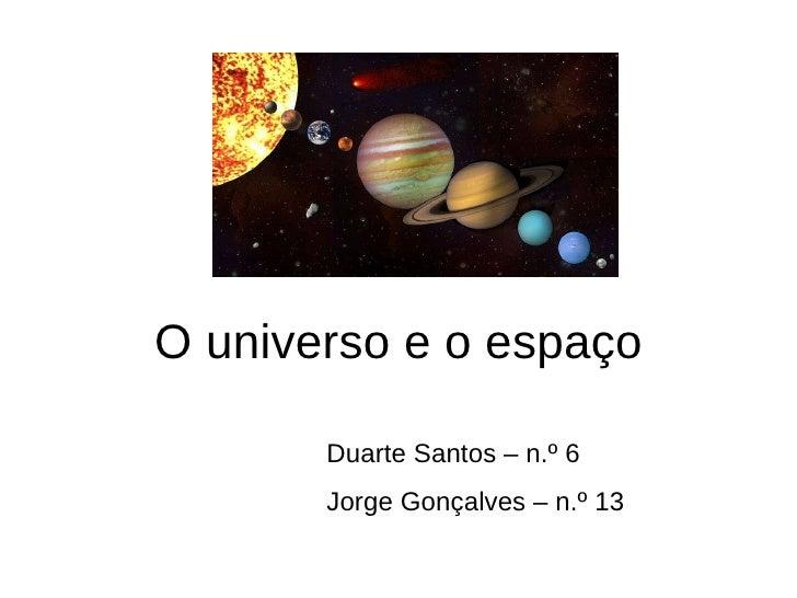 O universo e o espaço Duarte Santos – n.º 6 Jorge Gonçalves – n.º 13