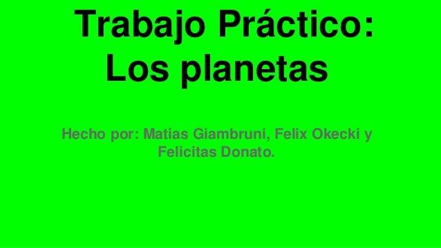 Trabajo Práctico: Los planetas Hecho por: Matias Giambruni, Felix Okecki y Felicitas Donato.