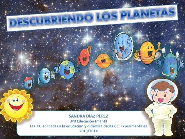 SANDRA DÍAZ PÉREZ 3ºB Educación Infantil Las TIC aplicadas a la educación y didáctica de las CC. Experimentales 2013/2014