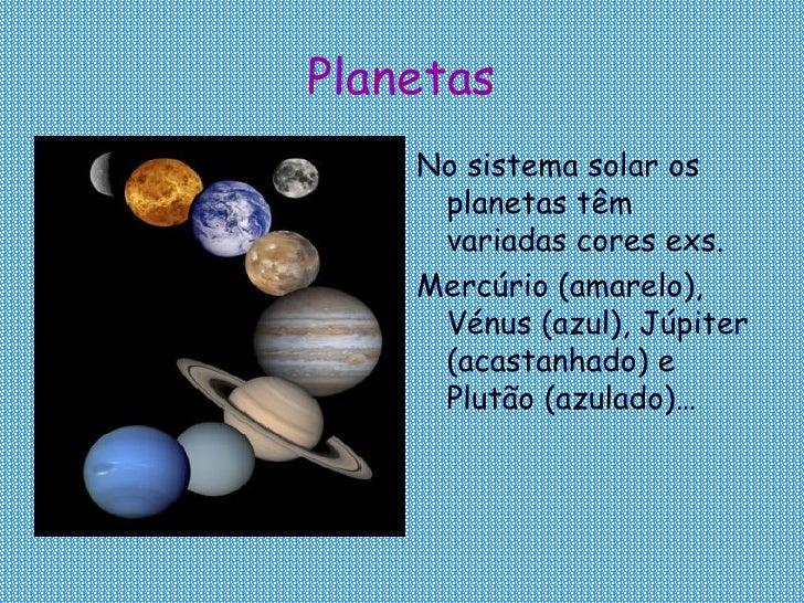 Planetas <ul><li>No sistema solar os planetas têm variadas cores exs. </li></ul><ul><li>Mercúrio (amarelo), Vénus (azul), ...