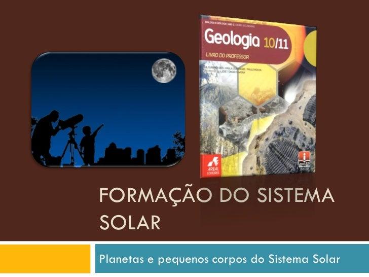 FORMAÇÃO DO SISTEMA SOLAR Planetas e pequenos corpos do Sistema Solar