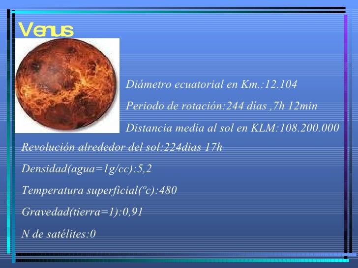 Venus Diámetro ecuatorial en Km.:12.104 Periodo de rotación:244 días ,7h 12min Distancia media al sol en KLM:108.200.000 R...