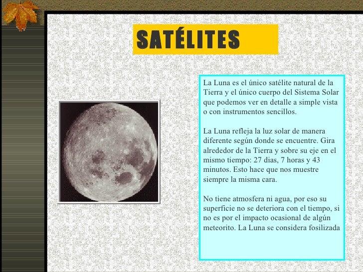 SATÉLITES La Luna es el único satélite natural de la Tierra y el único cuerpo del Sistema Solar que podemos ver en detalle...
