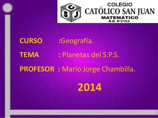 10/04/2014 PROF: MARIO JORGE CHAMBILLA 1 CURSO :Geografía. TEMA : Planetas del S.P.S. PROFESOR : Mario Jorge Chambilla. 20...