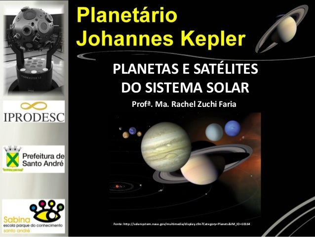 PLANETAS E SATÉLITES DO SISTEMA SOLAR Fonte: http://solarsystem.nasa.gov/multimedia/display.cfm?Category=Planets&IM_ID=101...