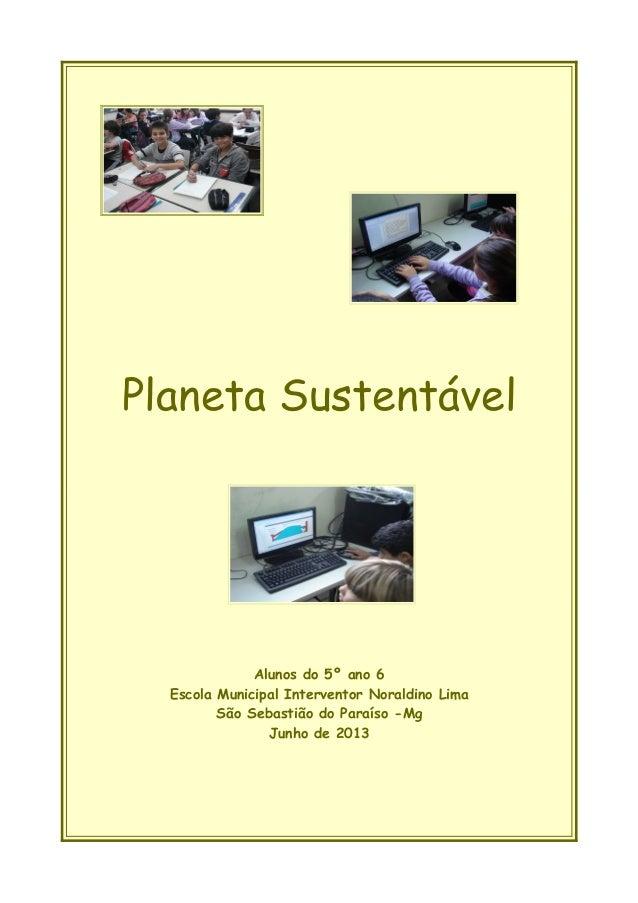Planeta Sustentável Alunos do 5º ano 6 Escola Municipal Interventor Noraldino Lima São Sebastião do Paraíso -Mg Junho de 2...