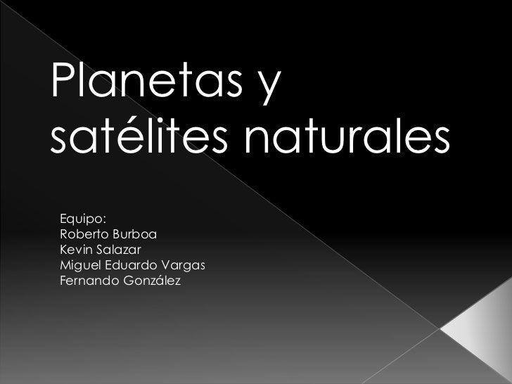 Planetas ysatélites naturalesEquipo:Roberto BurboaKevin SalazarMiguel Eduardo VargasFernando González