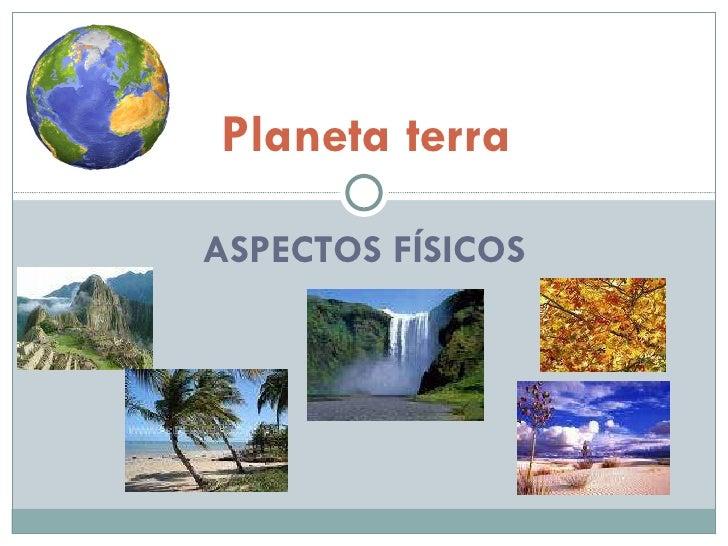 ASPECTOS FÍSICOS Planeta terra