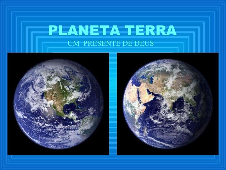 PLANETA TERRA UM  PRESENTE DE DEUS
