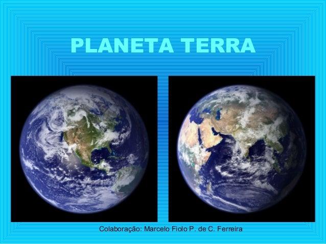 PLANETA TERRA  Colaboração: Marcelo Fiolo P. de C. Ferreira