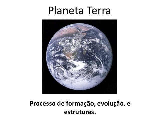 Planeta Terra Processo de formação, evolução, e estruturas.
