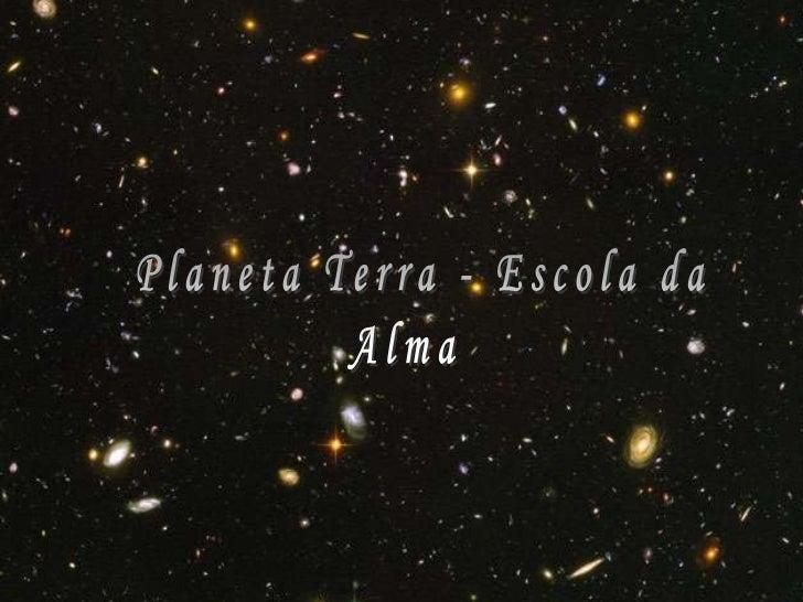 Planeta Terra - Escola da<br />Alma<br />1<br />