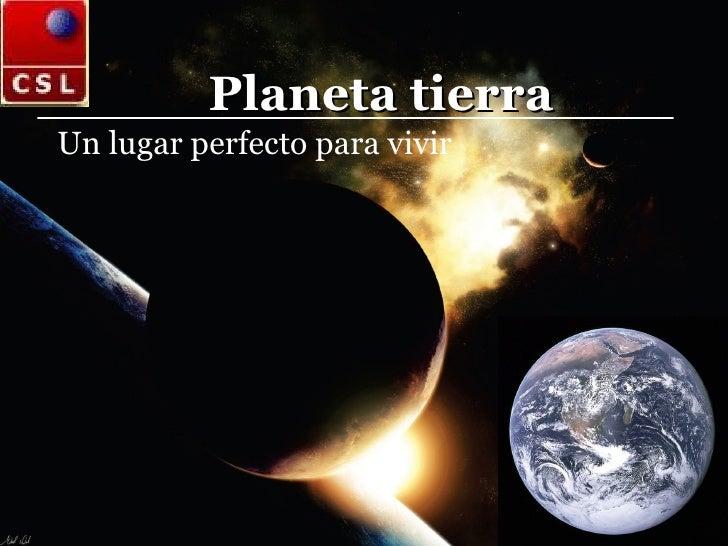 Planeta tierra Un lugar perfecto para vivir