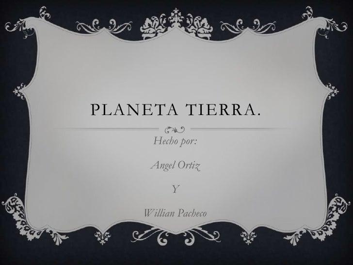 PLANETA TIERRA.      Hecho por:     Angel Ortiz          Y    Willian Pacheco