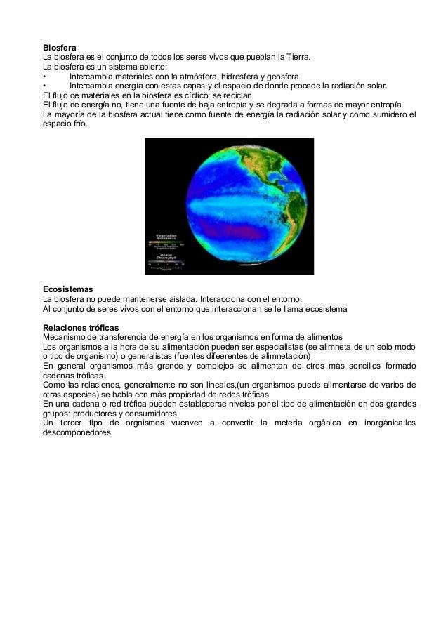 BiosferaLa biosfera es el conjunto de todos los seres vivos que pueblan la Tierra.La biosfera es un sistema abierto:•     ...