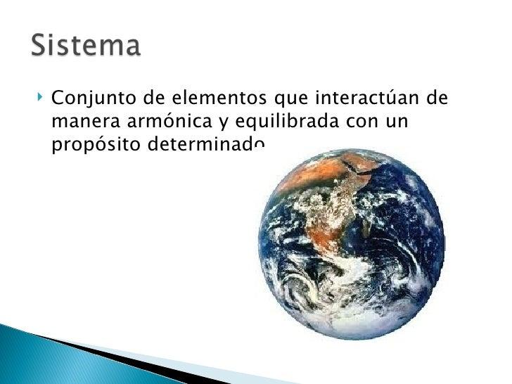    Conjunto de elementos que interactúan de    manera armónica y equilibrada con un    propósito determinado.