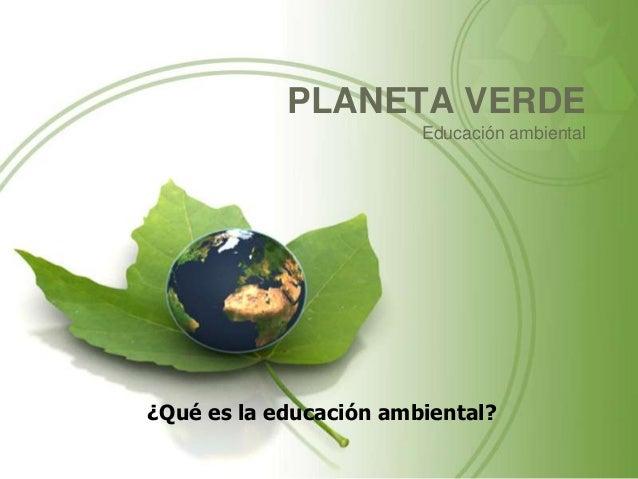 PLANETA VERDEEducación ambiental¿Qué es la educación ambiental?