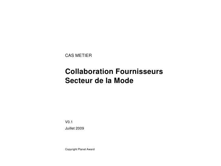 CAS METIER   Collaboration Fournisseurs Secteur de la Mode     V0.1 Juillet 2009     Copyright Planet Award