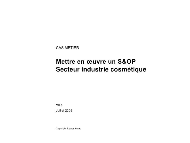 CAS METIER   Mettre en œuvre un S&OP Secteur industrie cosmétique     V0.1 Juillet 2009     Copyright Planet Award