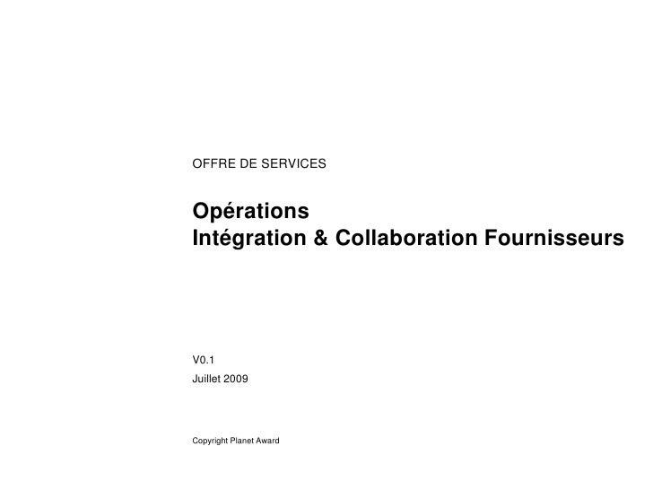 OFFRE DE SERVICES   Opérations Intégration & Collaboration Fournisseurs     V0.1 Juillet 2009     Copyright Planet Award