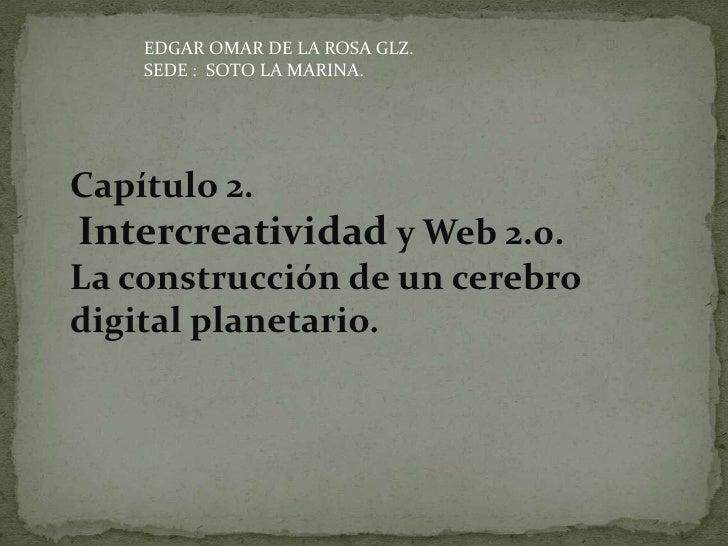 EDGAR OMAR DE LA ROSA GLZ.     SEDE : SOTO LA MARINA.     Capítulo 2. Intercreatividad y Web 2.0. La construcción de un ce...
