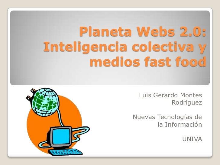 Planeta Webs 2.0:Inteligencia colectiva y       medios fast food              Luis Gerardo Montes                        R...