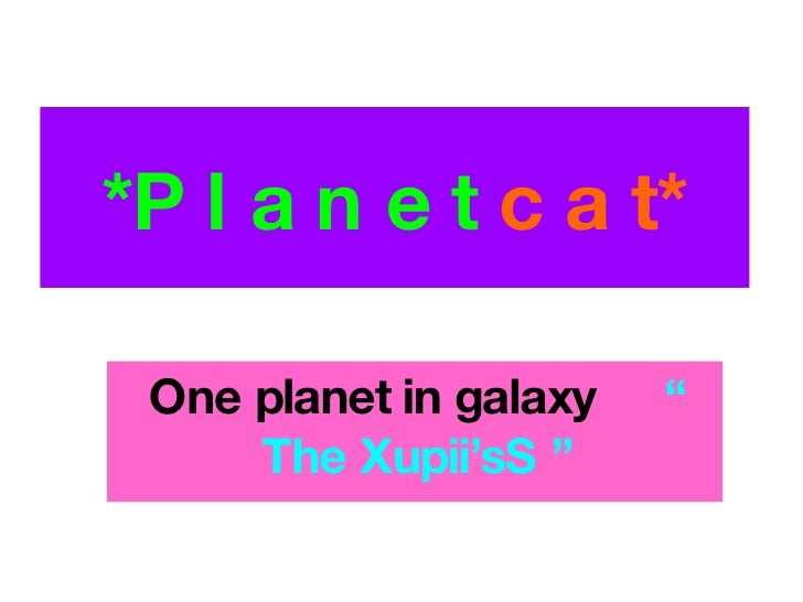 "*P l a n e t  c a t* One planet in galax y   "" The Xupii'sS """
