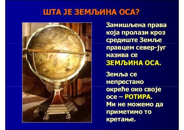 Земља ротира око својеосе од запада ка истоку.       За 24 часа она сеједанпут окрене око осе.                            ...