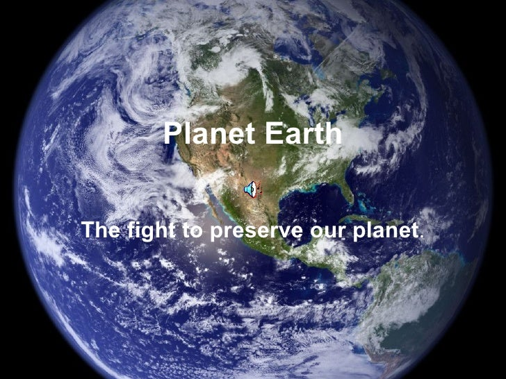 Planet Earth The fight to preserve our planet .