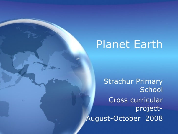 Planet Earth Strachur Primary School Cross curricular project- August-October  2008