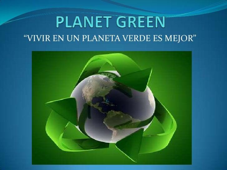 """PLANET GREEN<br />""""VIVIR EN UN PLANETA VERDE ES MEJOR""""<br />"""