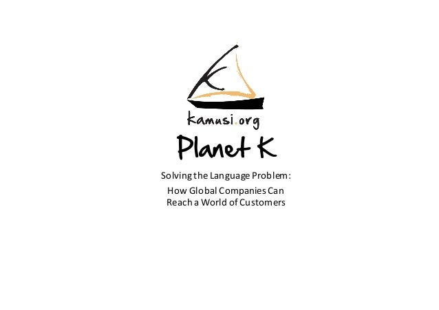 Planet K Solving	the	Language	Problem:	 How	Global	Companies	Can	 Reach	a	World	of	Customers
