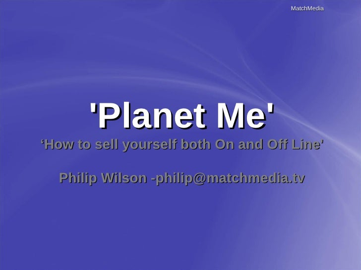 MatchMedia            'Planet Me' 'How to sell yourself both On and Off Line'    Philip Wilson -philip@matchmedia.tv